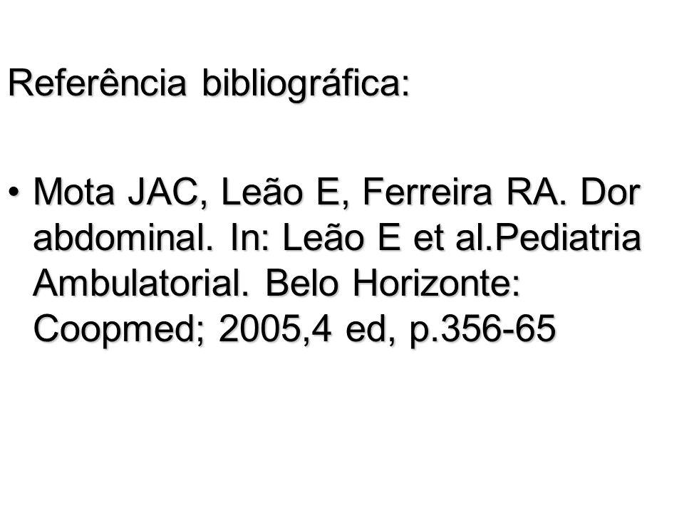 Referência bibliográfica: Mota JAC, Leão E, Ferreira RA. Dor abdominal. In: Leão E et al.Pediatria Ambulatorial. Belo Horizonte: Coopmed; 2005,4 ed, p