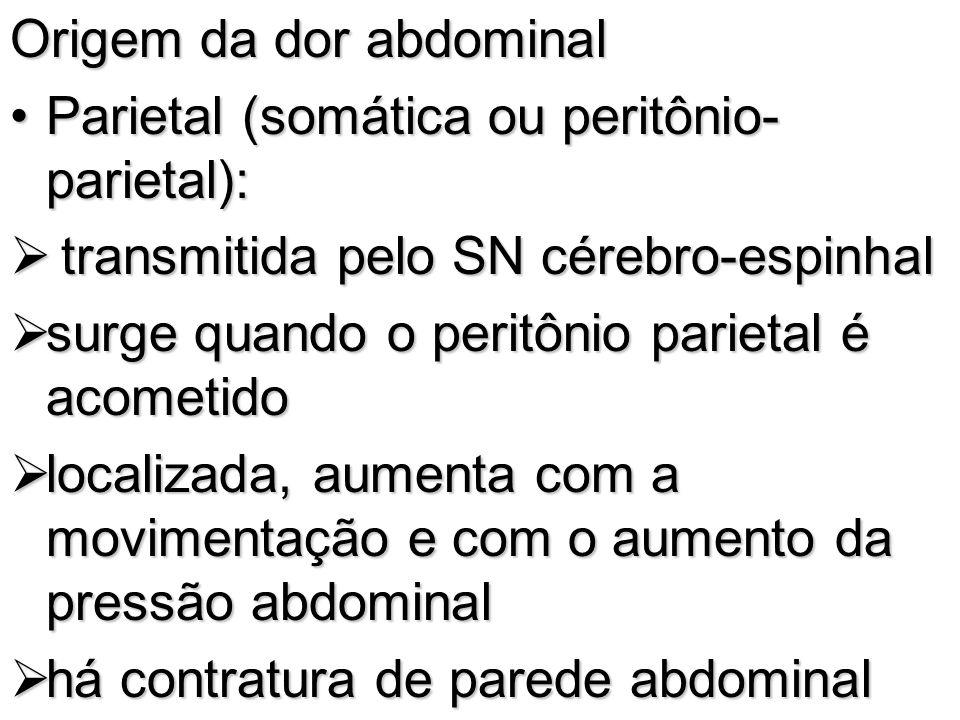 Origem da dor abdominal Parietal (somática ou peritônio- parietal):Parietal (somática ou peritônio- parietal): transmitida pelo SN cérebro-espinhal tr