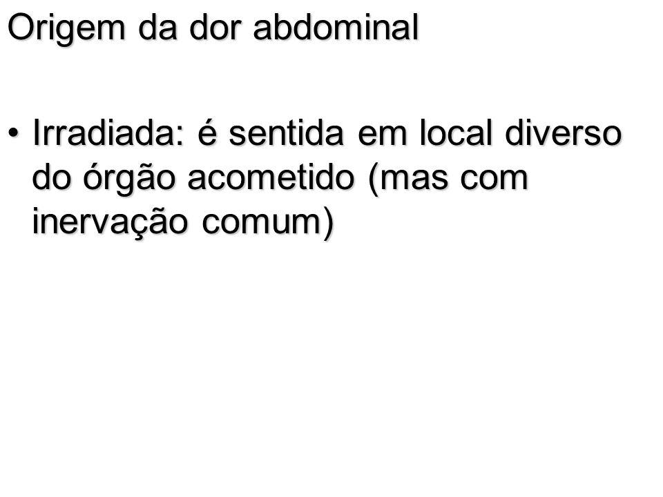 Origem da dor abdominal Irradiada: é sentida em local diverso do órgão acometido (mas com inervação comum)Irradiada: é sentida em local diverso do órg