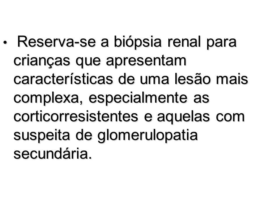 Reserva-se a biópsia renal para crianças que apresentam características de uma lesão mais complexa, especialmente as corticorresistentes e aquelas com