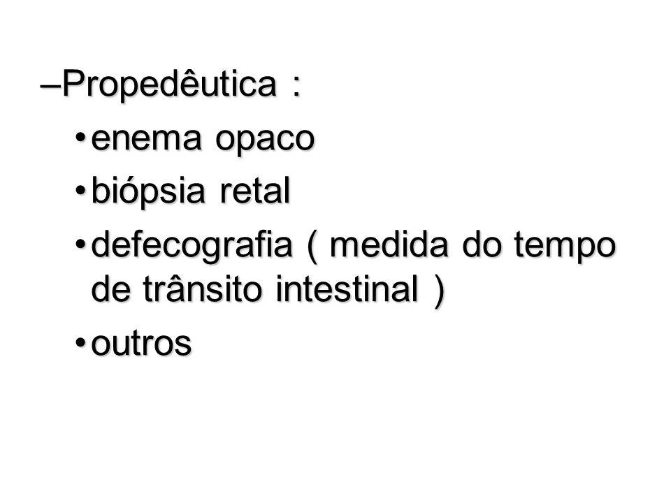 –Propedêutica : enema opacoenema opaco biópsia retalbiópsia retal defecografia ( medida do tempo de trânsito intestinal )defecografia ( medida do temp