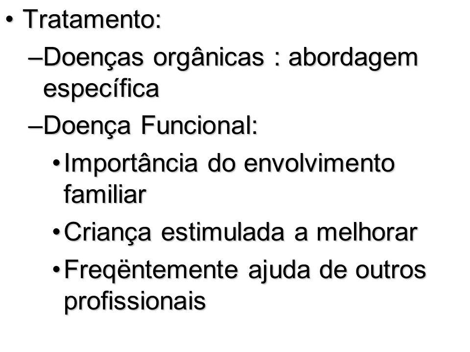 Tratamento:Tratamento: –Doenças orgânicas : abordagem específica –Doença Funcional: Importância do envolvimento familiarImportância do envolvimento fa