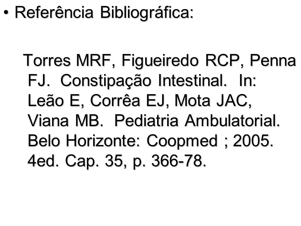 Referência Bibliográfica:Referência Bibliográfica: Torres MRF, Figueiredo RCP, Penna FJ. Constipação Intestinal. In: Leão E, Corrêa EJ, Mota JAC, Vian