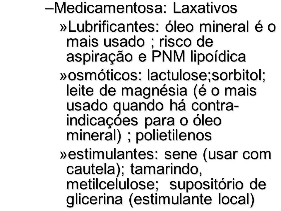 –Medicamentosa: Laxativos »Lubrificantes: óleo mineral é o mais usado ; risco de aspiração e PNM lipoídica »osmóticos: lactulose;sorbitol; leite de ma