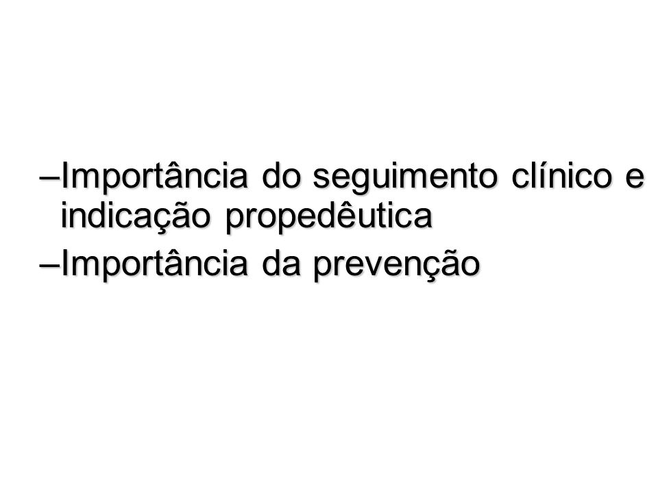 –Importância do seguimento clínico e indicação propedêutica –Importância da prevenção