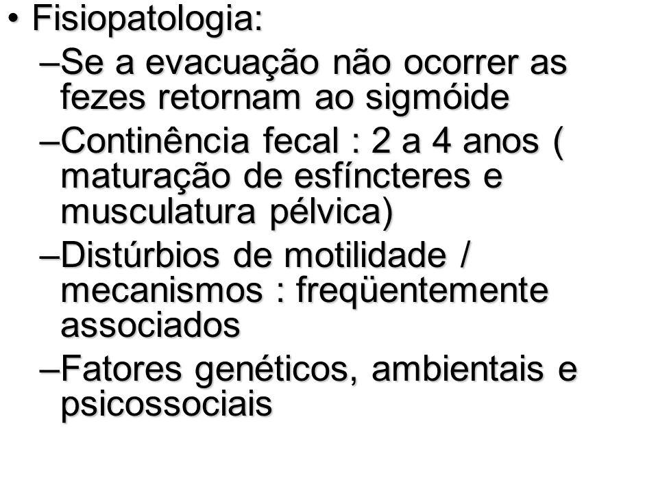Fisiopatologia:Fisiopatologia: –Se a evacuação não ocorrer as fezes retornam ao sigmóide –Continência fecal : 2 a 4 anos ( maturação de esfíncteres e