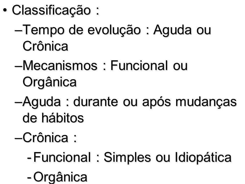 Classificação :Classificação : –Tempo de evolução : Aguda ou Crônica –Mecanismos : Funcional ou Orgânica –Aguda : durante ou após mudanças de hábitos