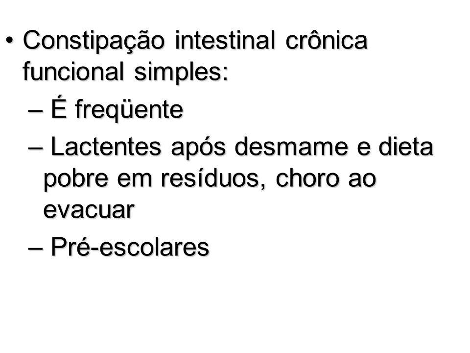 Constipação intestinal crônica funcional simples:Constipação intestinal crônica funcional simples: – É freqüente – Lactentes após desmame e dieta pobr