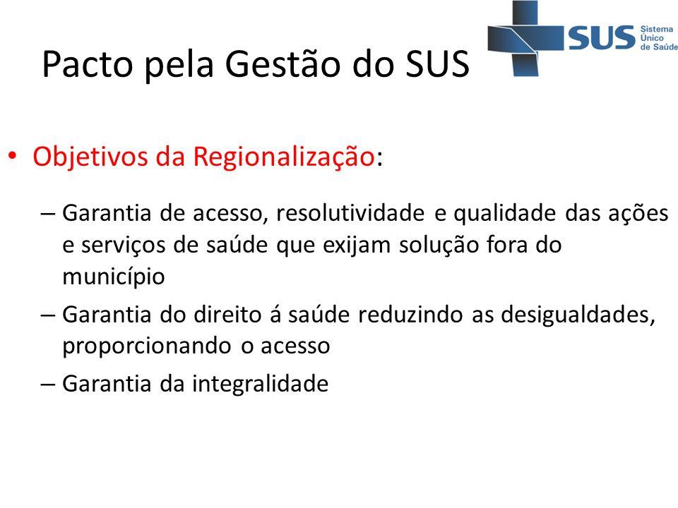 Pacto pela Gestão do SUS Objetivos da Regionalização: – Garantia de acesso, resolutividade e qualidade das ações e serviços de saúde que exijam soluçã