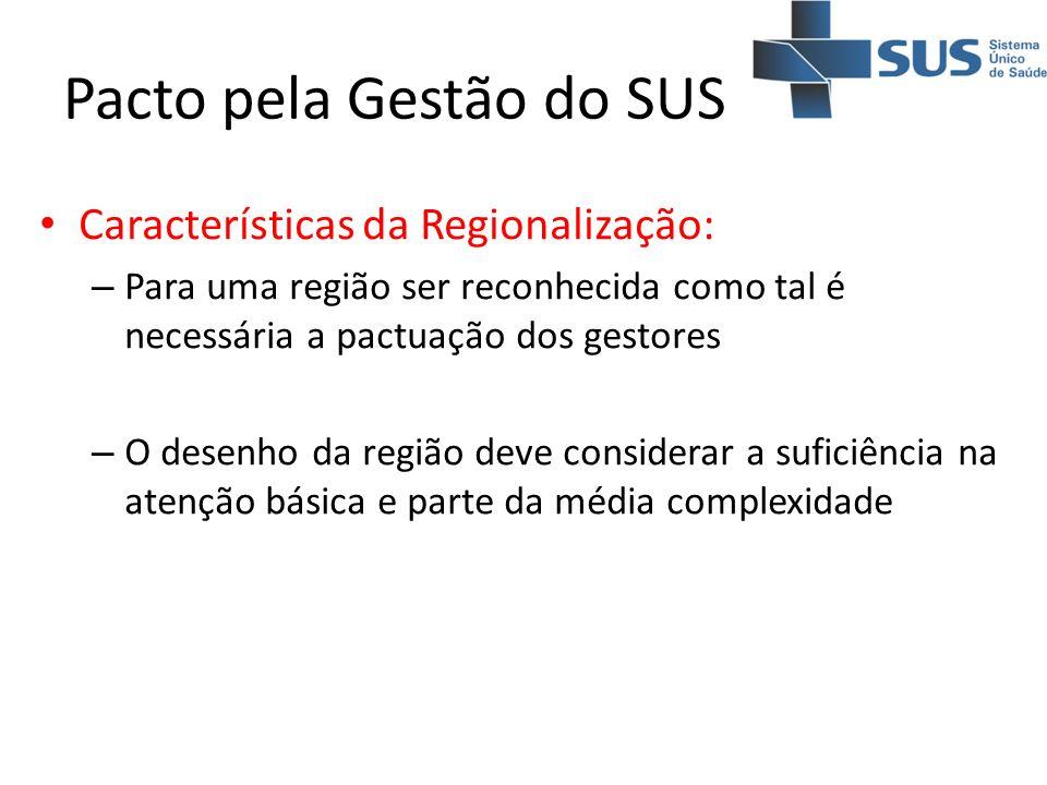 Pacto pela Gestão do SUS Características da Regionalização: – Para uma região ser reconhecida como tal é necessária a pactuação dos gestores – O desen