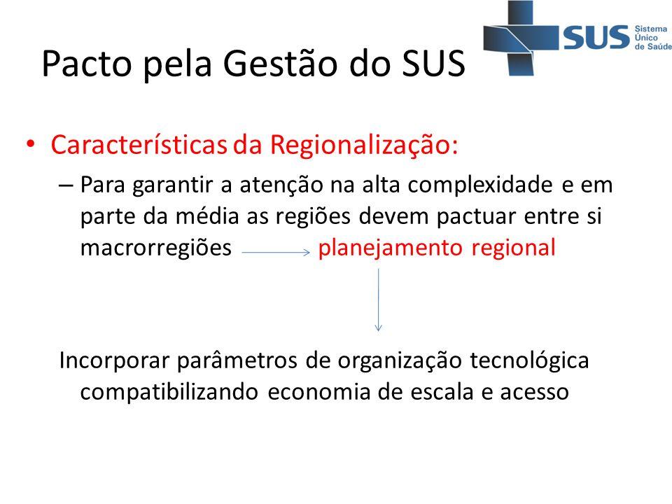Pacto pela Gestão do SUS Características da Regionalização: – Para garantir a atenção na alta complexidade e em parte da média as regiões devem pactua