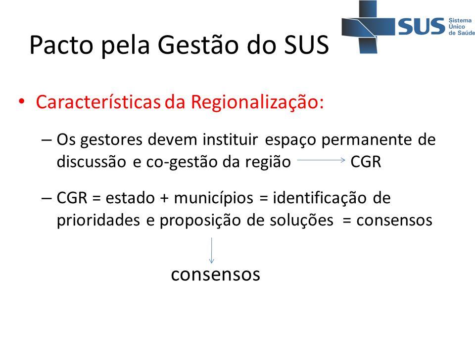 Pacto pela Gestão do SUS Características da Regionalização: – Os gestores devem instituir espaço permanente de discussão e co-gestão da regiãoCGR – CG