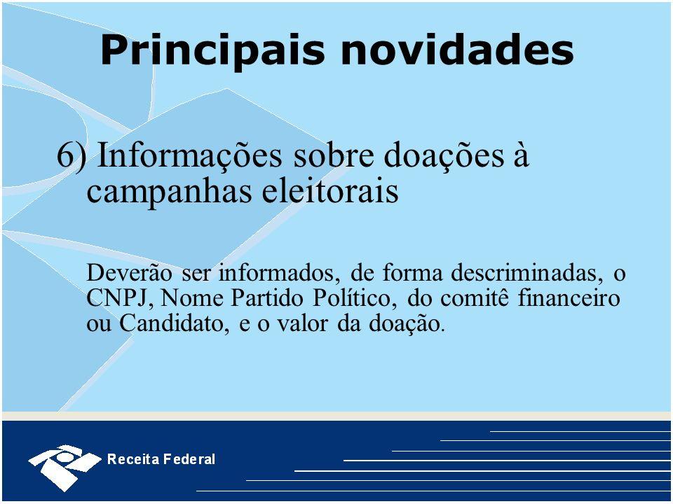Principais novidades 6) Informações sobre doações à campanhas eleitorais Deverão ser informados, de forma descriminadas, o CNPJ, Nome Partido Político