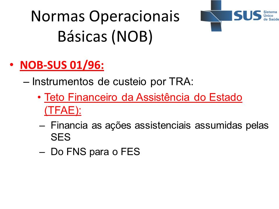 Normas Operacionais Básicas (NOB) NOB-SUS 01/96: –Instrumentos de custeio por TRA: Teto Financeiro da Assistência do Estado (TFAE): –Financia as ações