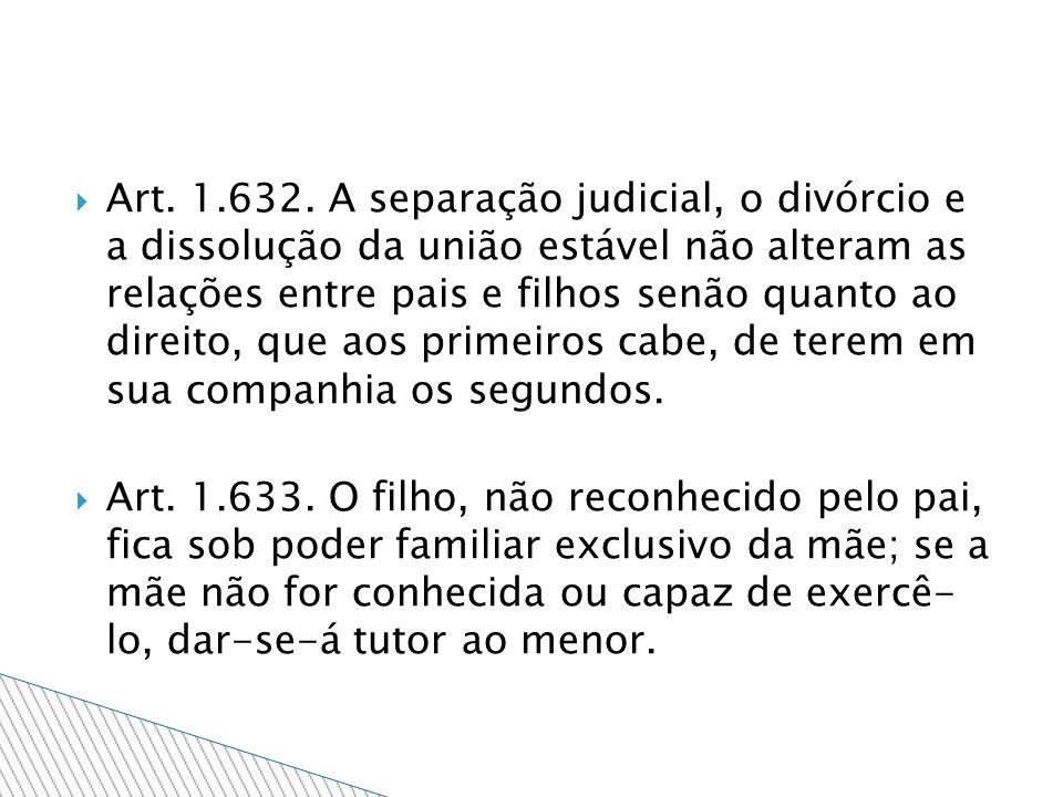 Art. 1.632. A separação judicial, o divórcio e a dissolução da união estável não alteram as relações entre pais e filhos senão quanto ao direito, que