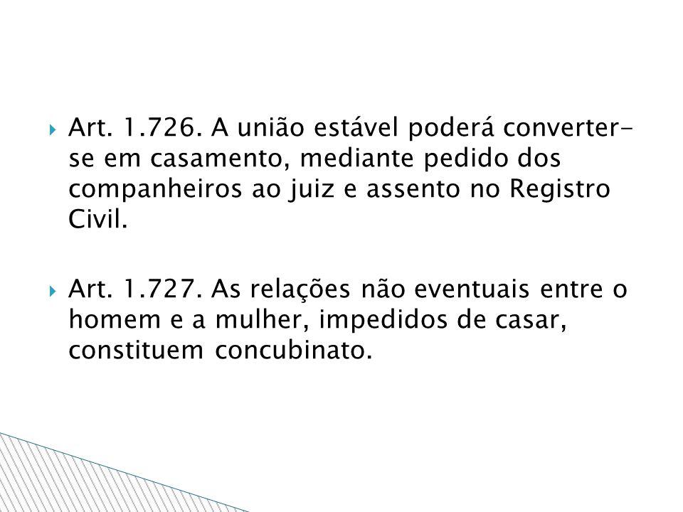 Art. 1.726. A união estável poderá converter- se em casamento, mediante pedido dos companheiros ao juiz e assento no Registro Civil. Art. 1.727. As re