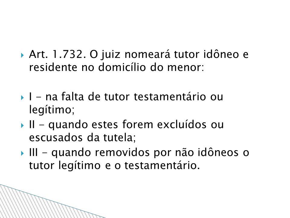 Art. 1.732. O juiz nomeará tutor idôneo e residente no domicílio do menor: I - na falta de tutor testamentário ou legítimo; II - quando estes forem ex