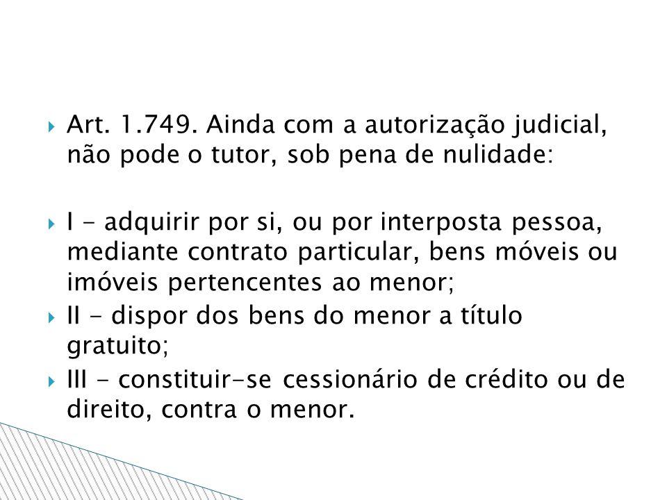 Art. 1.749. Ainda com a autorização judicial, não pode o tutor, sob pena de nulidade: I - adquirir por si, ou por interposta pessoa, mediante contrato