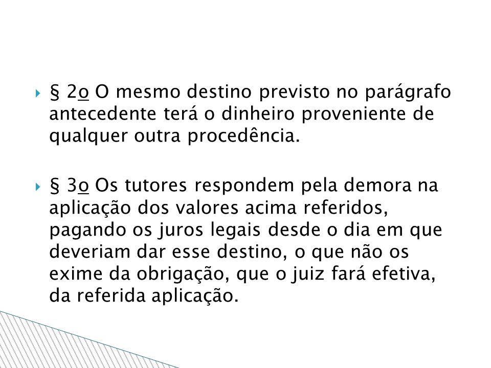 § 2o O mesmo destino previsto no parágrafo antecedente terá o dinheiro proveniente de qualquer outra procedência. § 3o Os tutores respondem pela demor