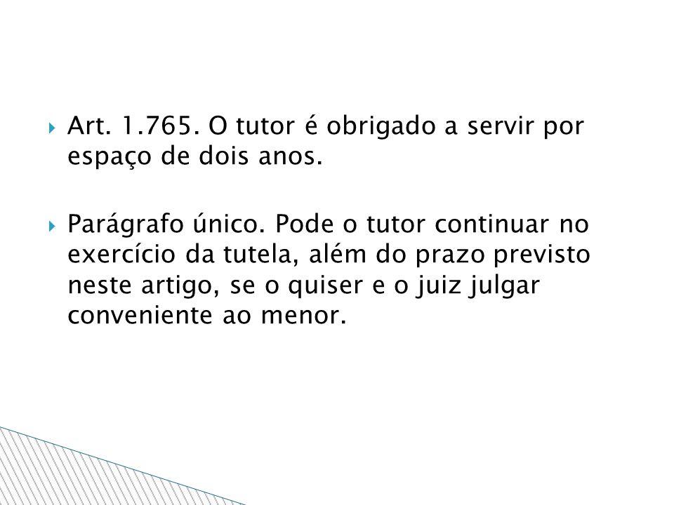 Art. 1.765. O tutor é obrigado a servir por espaço de dois anos. Parágrafo único. Pode o tutor continuar no exercício da tutela, além do prazo previst