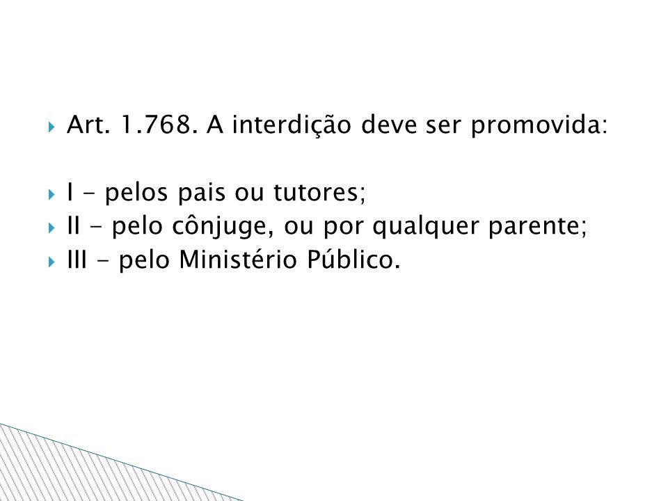 Art. 1.768. A interdição deve ser promovida: I - pelos pais ou tutores; II - pelo cônjuge, ou por qualquer parente; III - pelo Ministério Público.