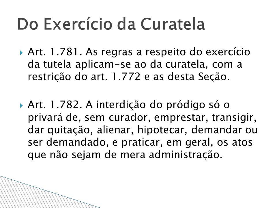 Art. 1.781. As regras a respeito do exercício da tutela aplicam-se ao da curatela, com a restrição do art. 1.772 e as desta Seção. Art. 1.782. A inter
