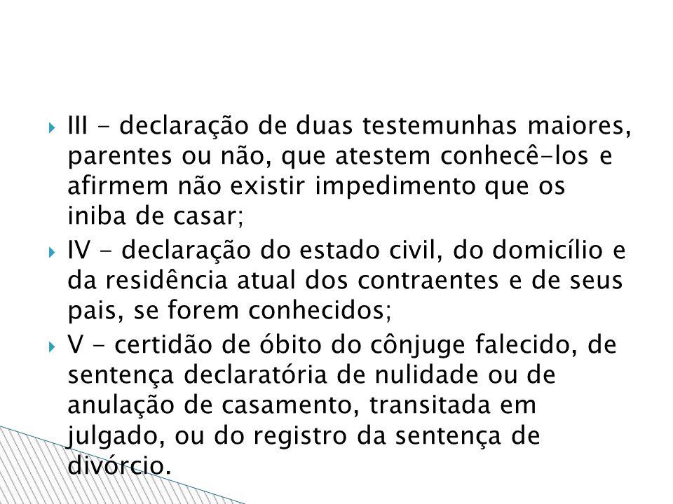III - declaração de duas testemunhas maiores, parentes ou não, que atestem conhecê-los e afirmem não existir impedimento que os iniba de casar; IV - d