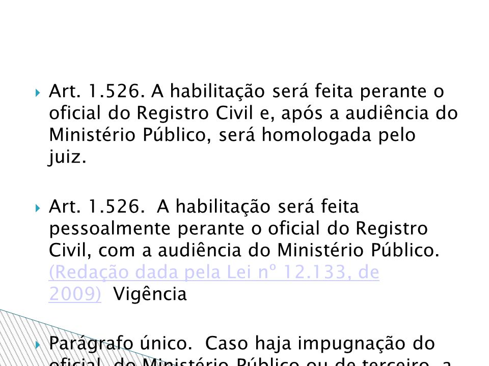 Art. 1.526. A habilitação será feita perante o oficial do Registro Civil e, após a audiência do Ministério Público, será homologada pelo juiz. Art. 1.