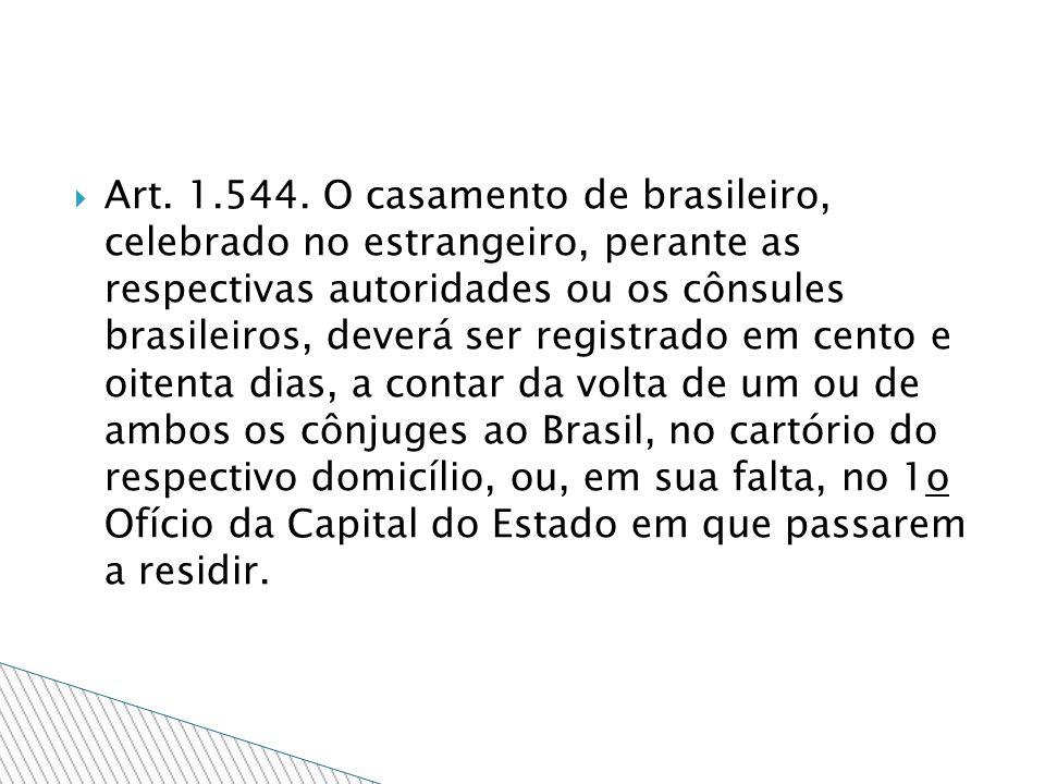 Art. 1.544. O casamento de brasileiro, celebrado no estrangeiro, perante as respectivas autoridades ou os cônsules brasileiros, deverá ser registrado