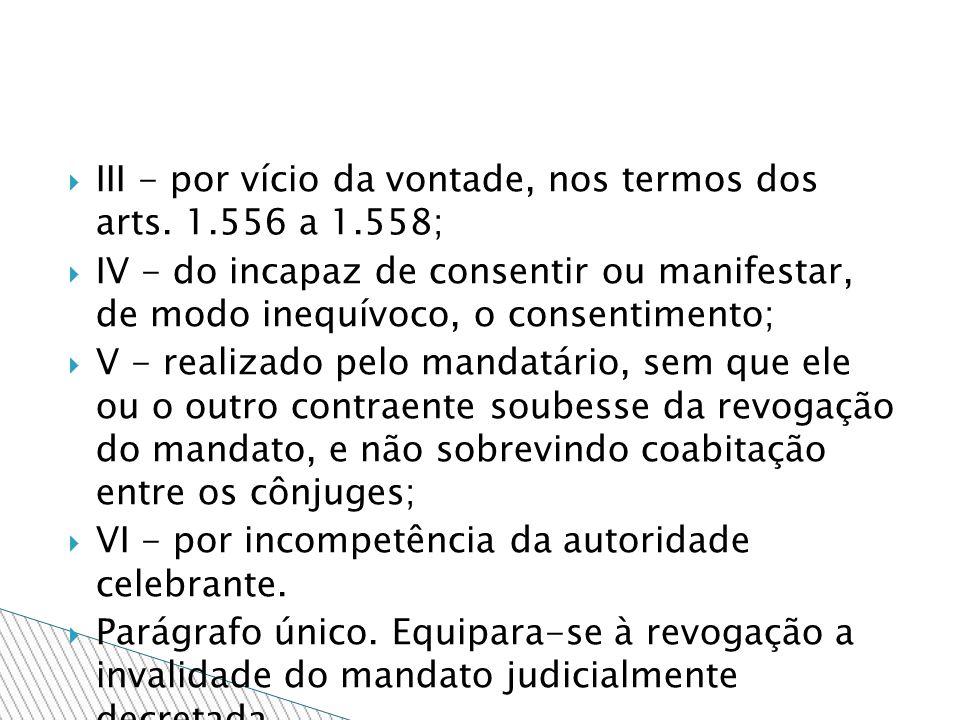 III - por vício da vontade, nos termos dos arts. 1.556 a 1.558; IV - do incapaz de consentir ou manifestar, de modo inequívoco, o consentimento; V - r
