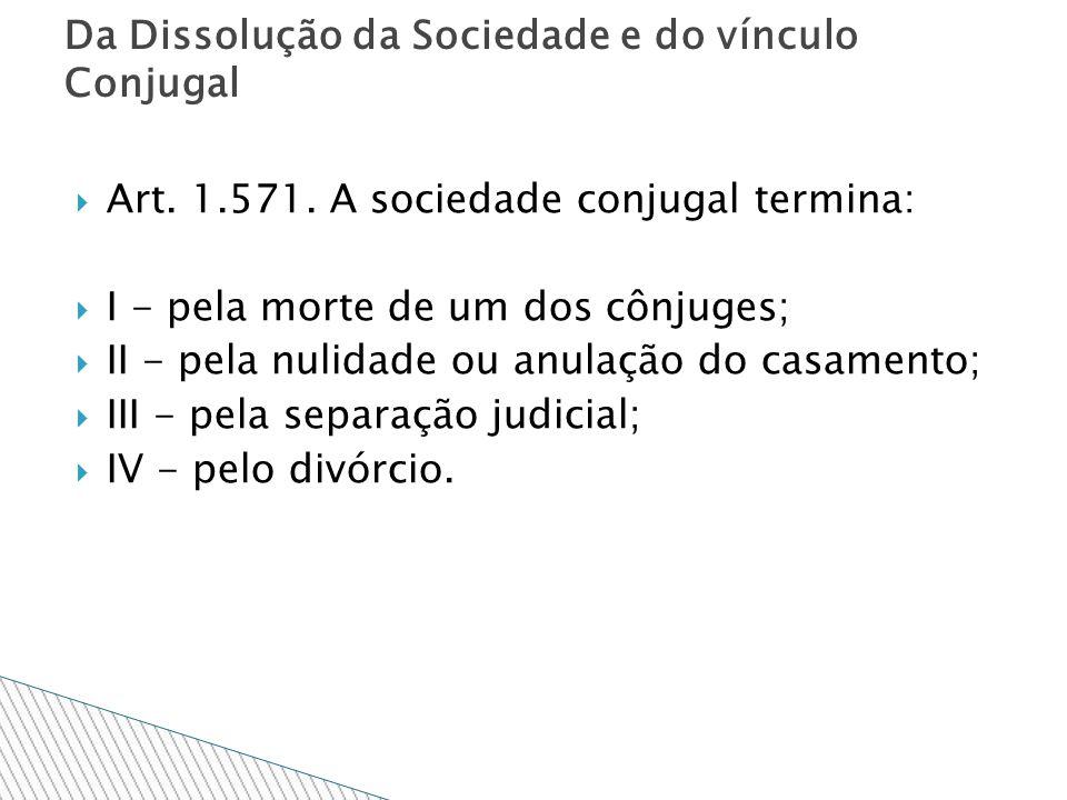 Art. 1.571. A sociedade conjugal termina: I - pela morte de um dos cônjuges; II - pela nulidade ou anulação do casamento; III - pela separação judicia