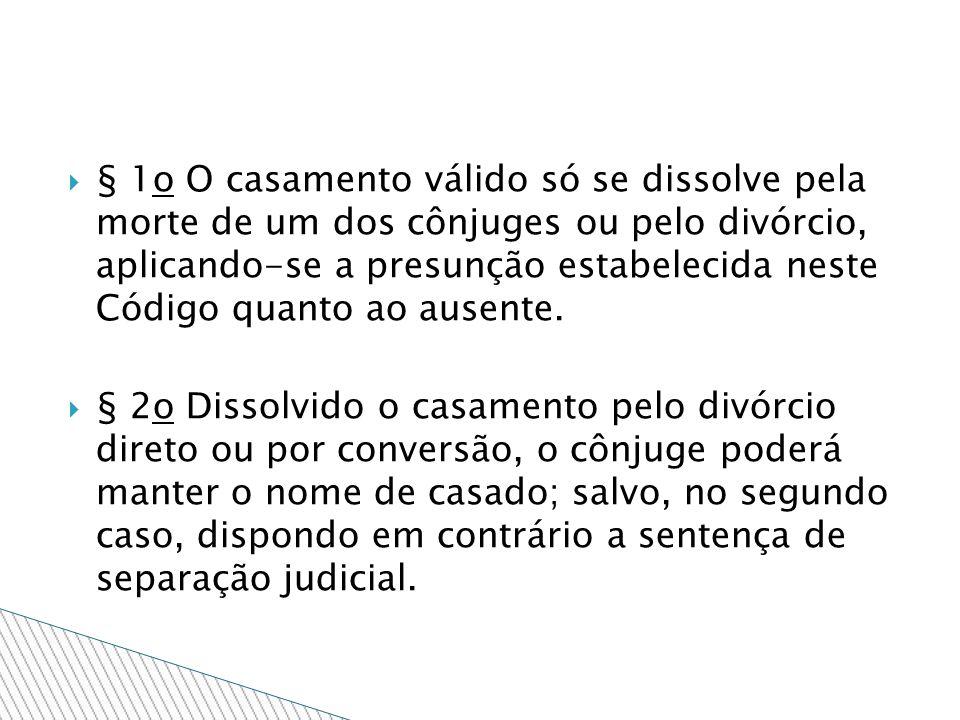 § 1o O casamento válido só se dissolve pela morte de um dos cônjuges ou pelo divórcio, aplicando-se a presunção estabelecida neste Código quanto ao au