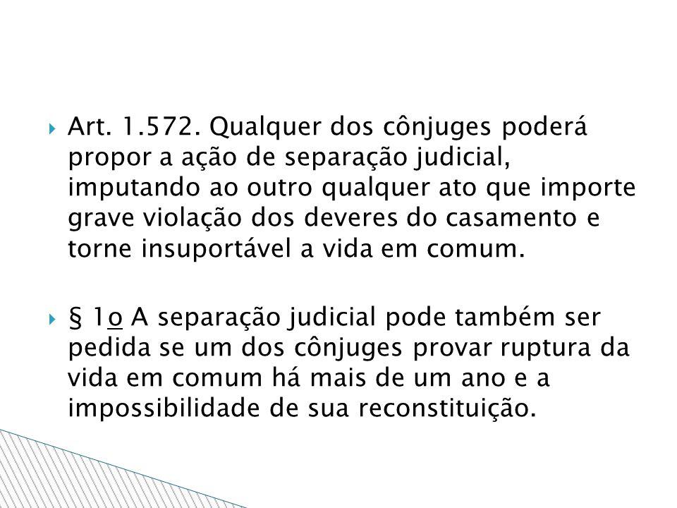 Art. 1.572. Qualquer dos cônjuges poderá propor a ação de separação judicial, imputando ao outro qualquer ato que importe grave violação dos deveres d
