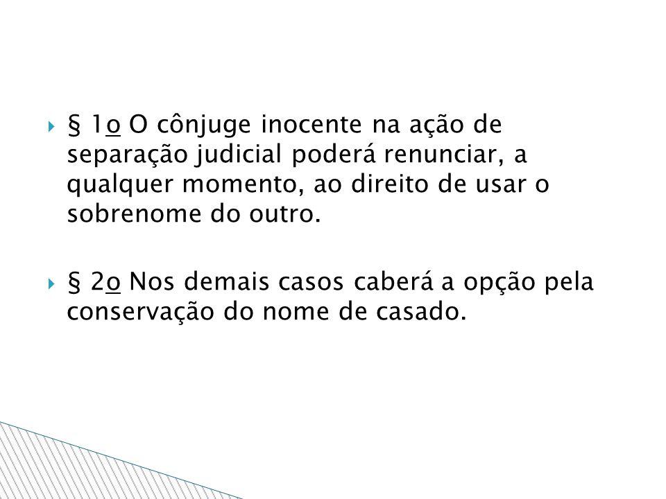 § 1o O cônjuge inocente na ação de separação judicial poderá renunciar, a qualquer momento, ao direito de usar o sobrenome do outro. § 2o Nos demais c