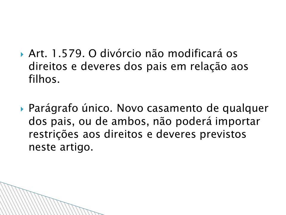 Art. 1.579. O divórcio não modificará os direitos e deveres dos pais em relação aos filhos. Parágrafo único. Novo casamento de qualquer dos pais, ou d