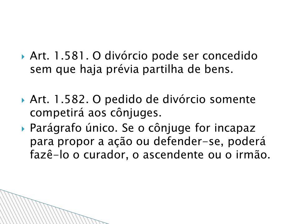Art. 1.581. O divórcio pode ser concedido sem que haja prévia partilha de bens. Art. 1.582. O pedido de divórcio somente competirá aos cônjuges. Parág