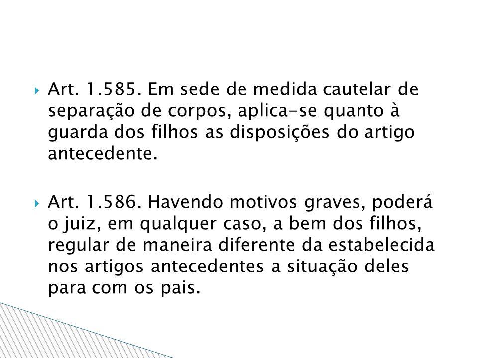 Art. 1.585. Em sede de medida cautelar de separação de corpos, aplica-se quanto à guarda dos filhos as disposições do artigo antecedente. Art. 1.586.