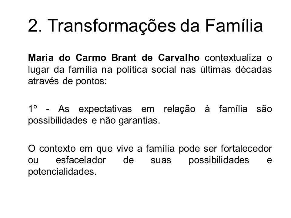 2. Transformações da Família Maria do Carmo Brant de Carvalho contextualiza o lugar da família na política social nas últimas décadas através de ponto