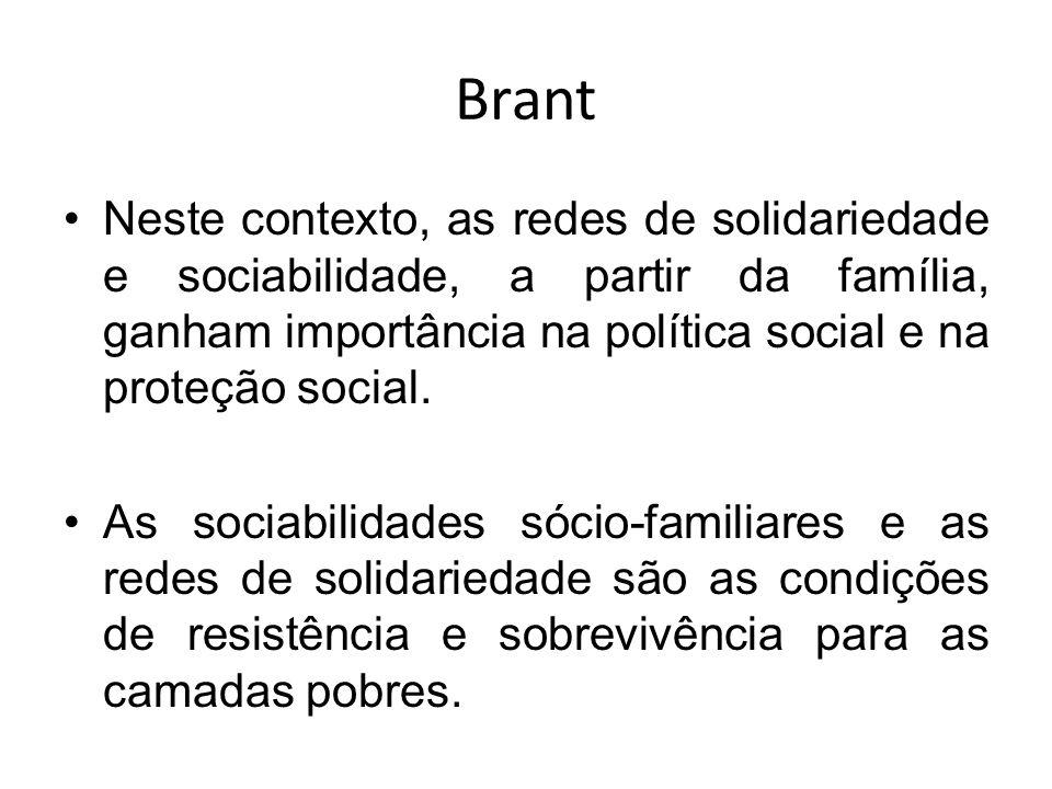 Brant Neste contexto, as redes de solidariedade e sociabilidade, a partir da família, ganham importância na política social e na proteção social. As s