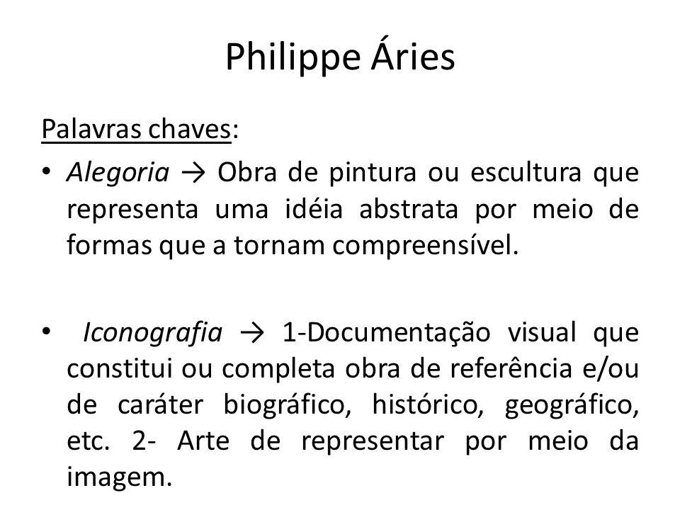 Philippe Áries Palavras chaves: Alegoria Obra de pintura ou escultura que representa uma idéia abstrata por meio de formas que a tornam compreensível.