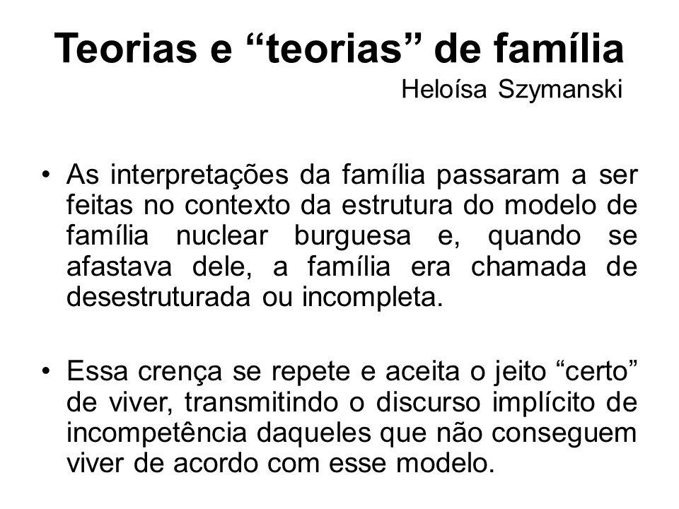 Teorias e teorias de família Heloísa Szymanski As interpretações da família passaram a ser feitas no contexto da estrutura do modelo de família nuclea