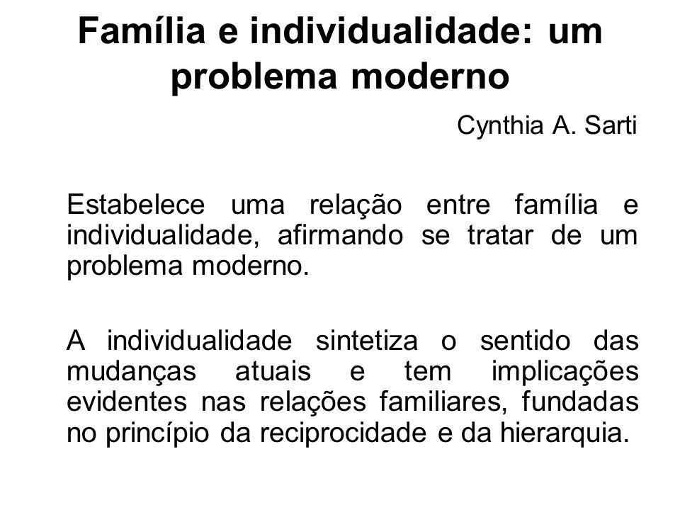 Família e individualidade: um problema moderno Cynthia A. Sarti Estabelece uma relação entre família e individualidade, afirmando se tratar de um prob