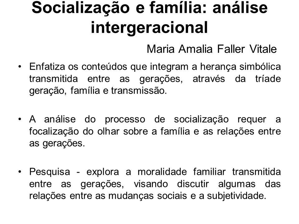 Socialização e família: análise intergeracional Maria Amalia Faller Vitale Enfatiza os conteúdos que integram a herança simbólica transmitida entre as