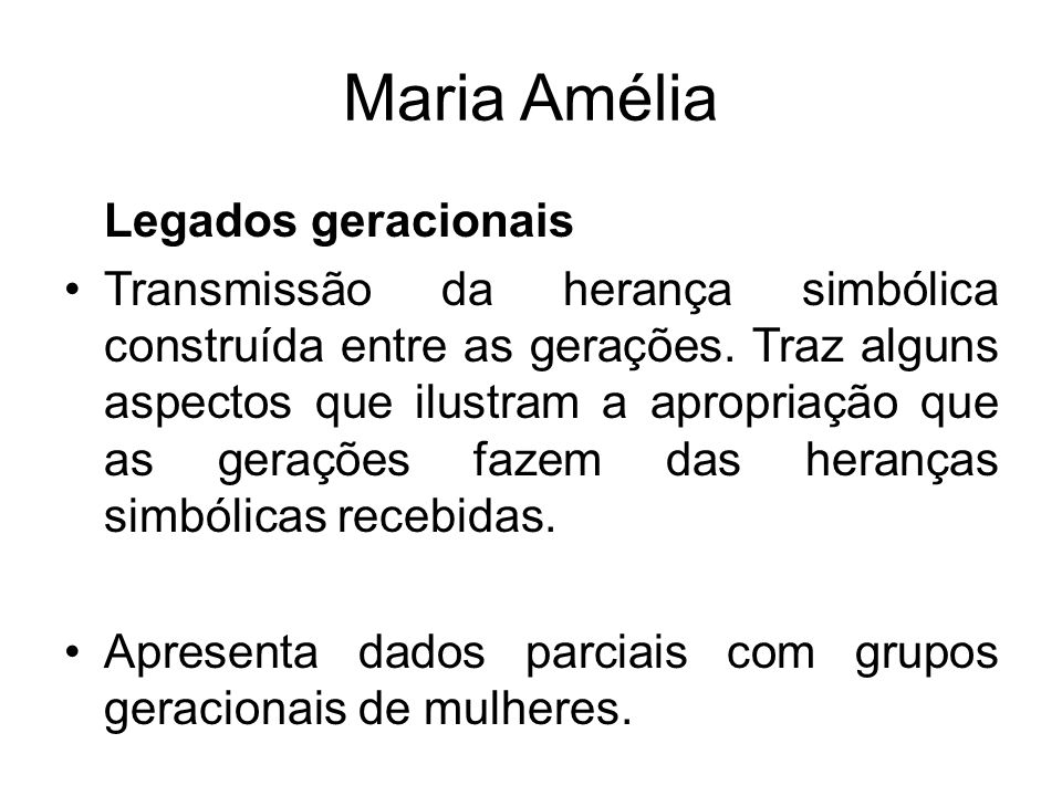 Maria Amélia Legados geracionais Transmissão da herança simbólica construída entre as gerações. Traz alguns aspectos que ilustram a apropriação que as
