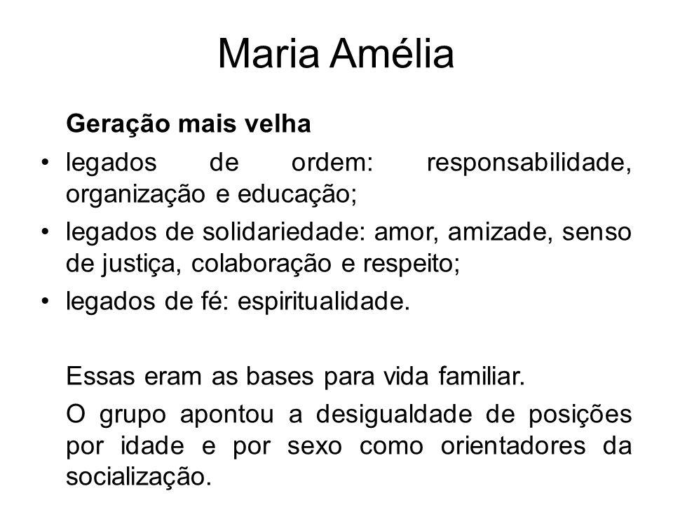 Maria Amélia Geração mais velha legados de ordem: responsabilidade, organização e educação; legados de solidariedade: amor, amizade, senso de justiça,