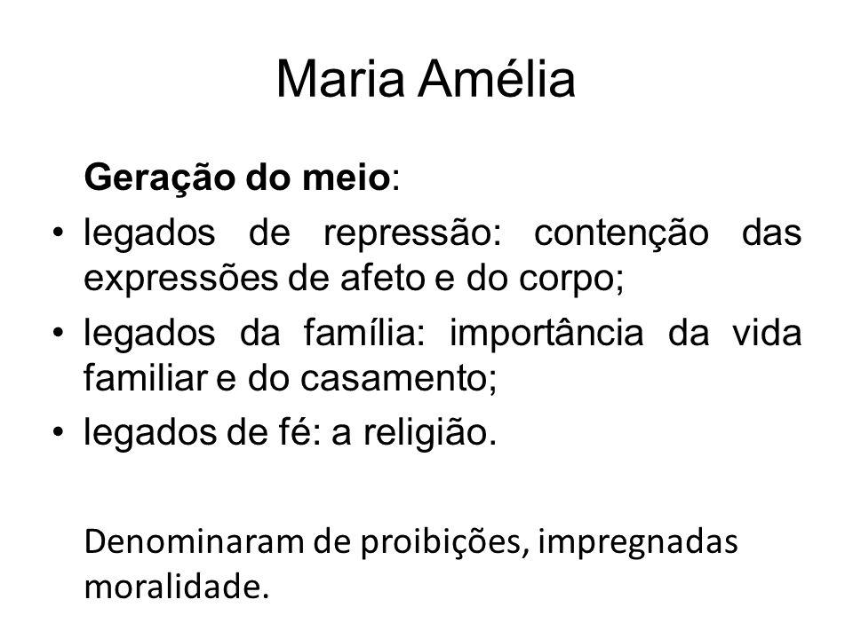 Maria Amélia Geração do meio: legados de repressão: contenção das expressões de afeto e do corpo; legados da família: importância da vida familiar e d
