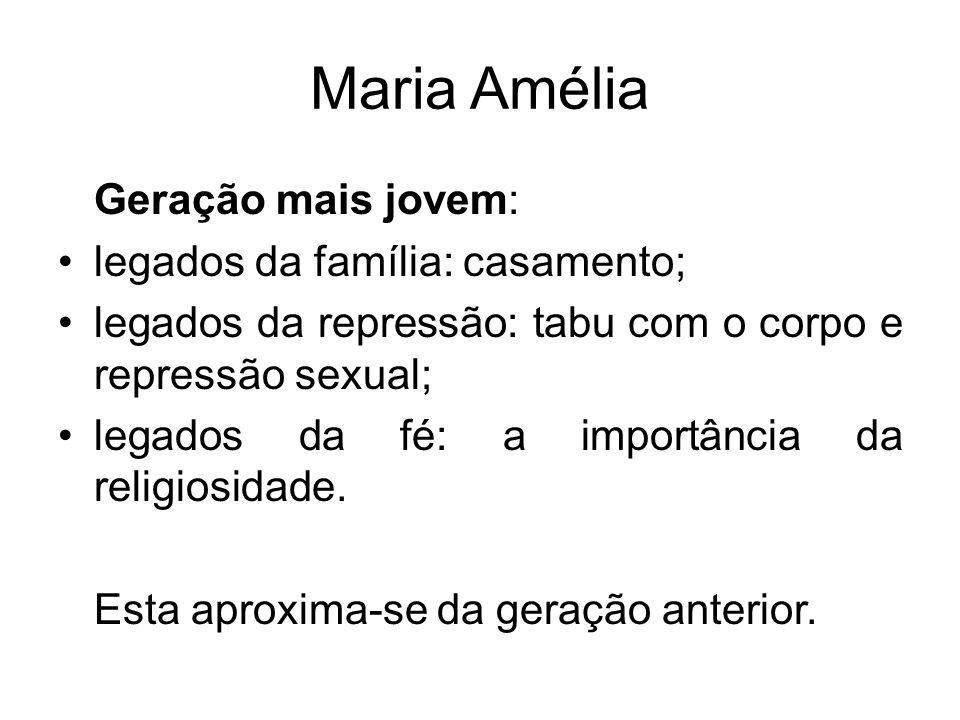 Maria Amélia Geração mais jovem: legados da família: casamento; legados da repressão: tabu com o corpo e repressão sexual; legados da fé: a importânci