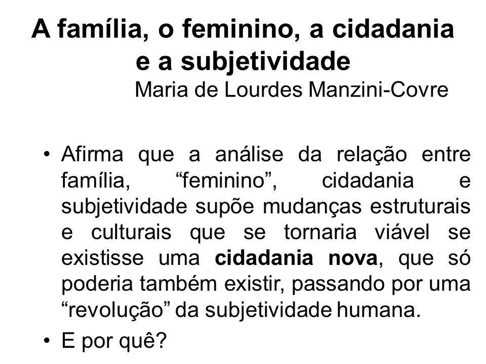 A família, o feminino, a cidadania e a subjetividade Maria de Lourdes Manzini-Covre Afirma que a análise da relação entre família, feminino, cidadania