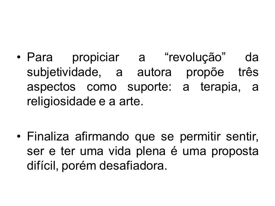 Para propiciar a revolução da subjetividade, a autora propõe três aspectos como suporte: a terapia, a religiosidade e a arte. Finaliza afirmando que s