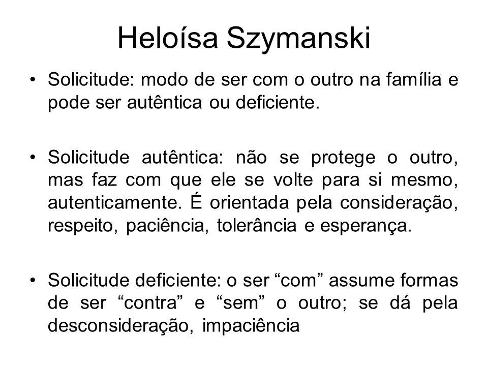 Heloísa Szymanski Solicitude: modo de ser com o outro na família e pode ser autêntica ou deficiente. Solicitude autêntica: não se protege o outro, mas